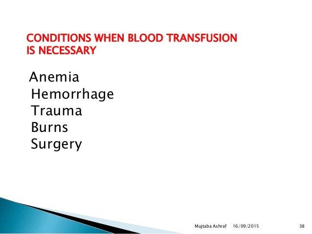 CONDITIONS WHEN BLOOD TRANSFUSION IS NECESSARY Anemia Hemorrhage Trauma Burns Surgery 16/09/2015 38Mujtaba Ashraf