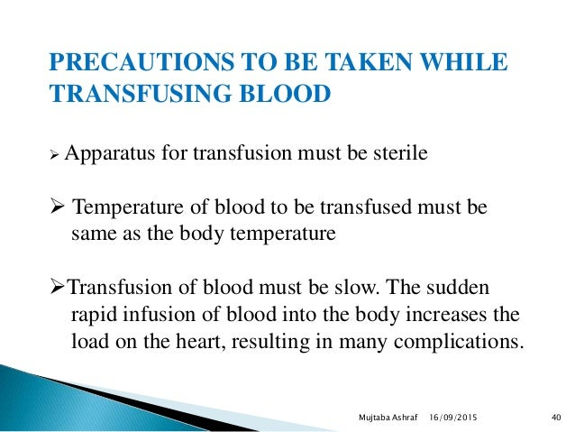 PRECAUTIONS TO BE TAKEN WHILE TRANSFUSING BLOOD  Apparatus for transfusion must be sterile  Temperature of blood to be t...