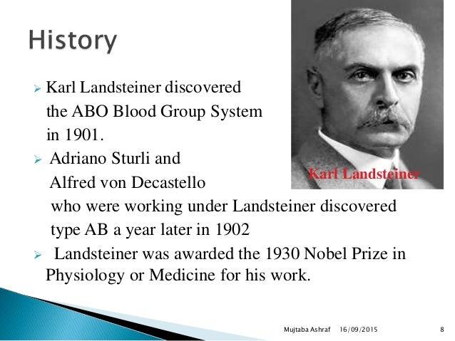  Karl Landsteiner discovered the ABO Blood Group System in 1901.  Adriano Sturli and Alfred von Decastello who were work...