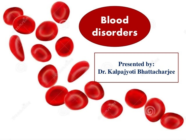 Blood disorders Presented by: Dr. Kalpajyoti Bhattacharjee