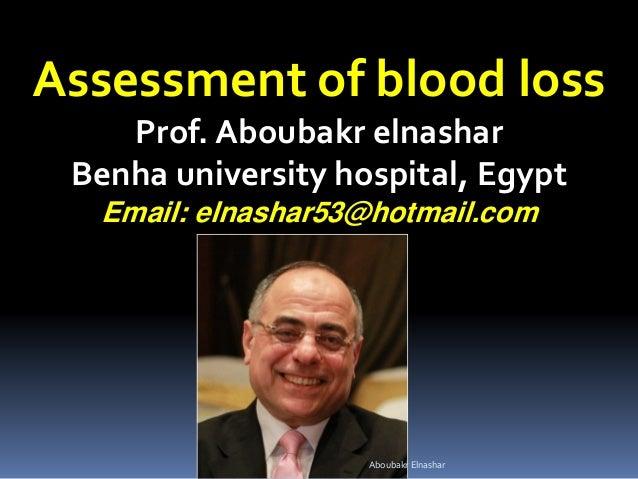 Assessment of blood loss Prof. Aboubakr elnashar Benha university hospital, Egypt Email: elnashar53@hotmail.com Aboubakr E...