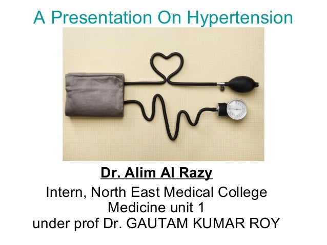 A Presentation On Hypertension Dr. Alim Al Razy Intern, North East Medical College Medicine unit 1 under prof Dr. GAUTAM K...