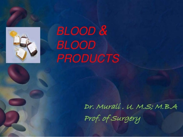 BLOOD &  BLOOD  PRODUCTS  Dr. Murali . U. M.S; M.B.A  Prof. of Surgery