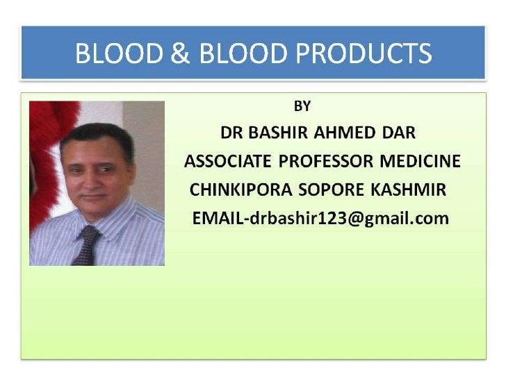 BLOOD PRODUCTS & BLOOD TRANSFUSION BY DR BASHIR AHMED DAR ASSOCIATE PROFESSOR MEDICINE SOPORE KASHMIR