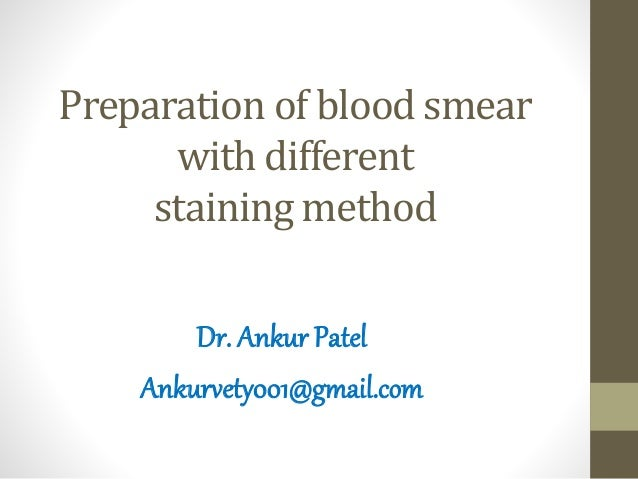 Preparation of blood smear with different staining method Dr. Ankur Patel Ankurvety001@gmail.com