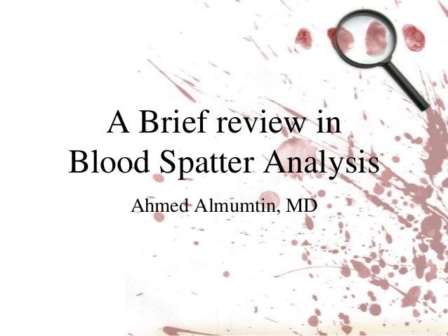 A Brief review inBlood Spatter Analysis    Ahmed Almumtin, MD