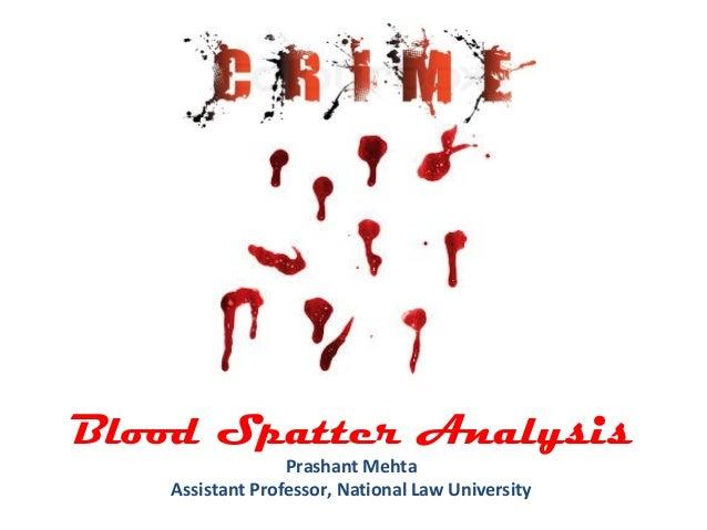 Blood Spatter Analysis Prashant Mehta Assistant Professor, National Law University