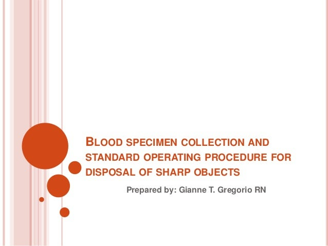 BLOOD SPECIMEN COLLECTION AND STANDARD OPERATING PROCEDURE FOR DISPOSAL OF SHARP OBJECTS Prepared by: Gianne T. Gregorio RN