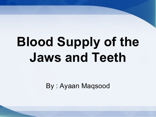 Blood Supply of the Jaws and Teeth By : Ayaan Maqsood