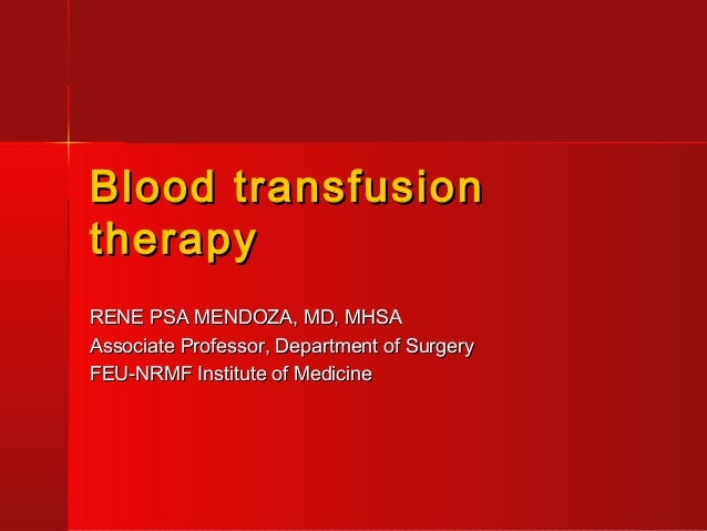 Blood transfusionBlood transfusion therapytherapy RENE PSA MENDOZA, MD, MHSARENE PSA MENDOZA, MD, MHSA Associate Professor...