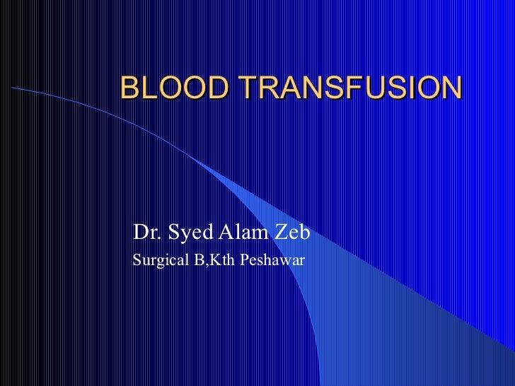BLOOD TRANSFUSION Dr. Syed Alam Zeb Surgical B,Kth Peshawar