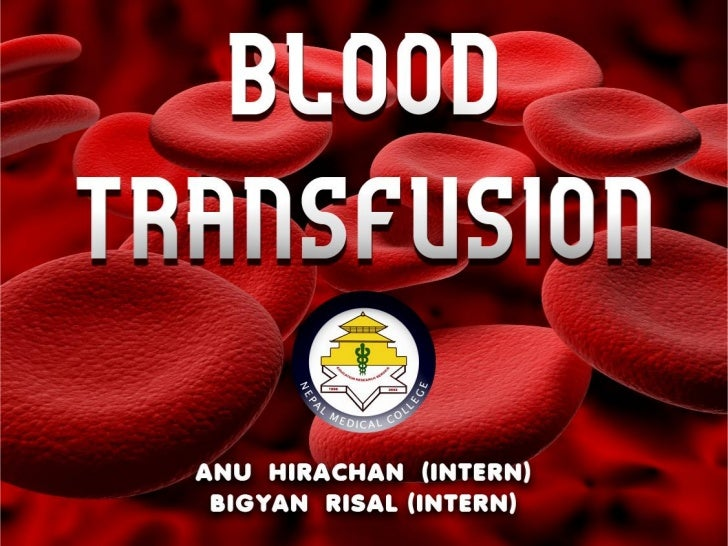 introduction•BLOOD TRANSFUSION IS DEFINED AS     THE PROCESS OFRECEIVING BLOOD PRODUCTS INTO ONE'S CIRCULATIONINTRAVENOUSL...