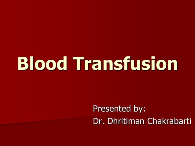 Blood Transfusion Presented by: Dr. Dhritiman Chakrabarti