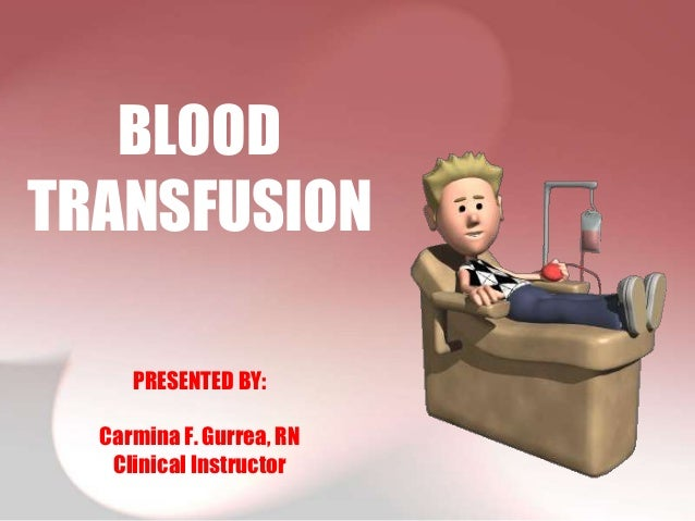 BLOODTRANSFUSION     PRESENTED BY:  Carmina F. Gurrea, RN   Clinical Instructor
