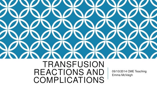 TRANSFUSION  REACTIONS AND  COMPLICATIONS  09/10/2014 CME Teaching  Emma McVeigh