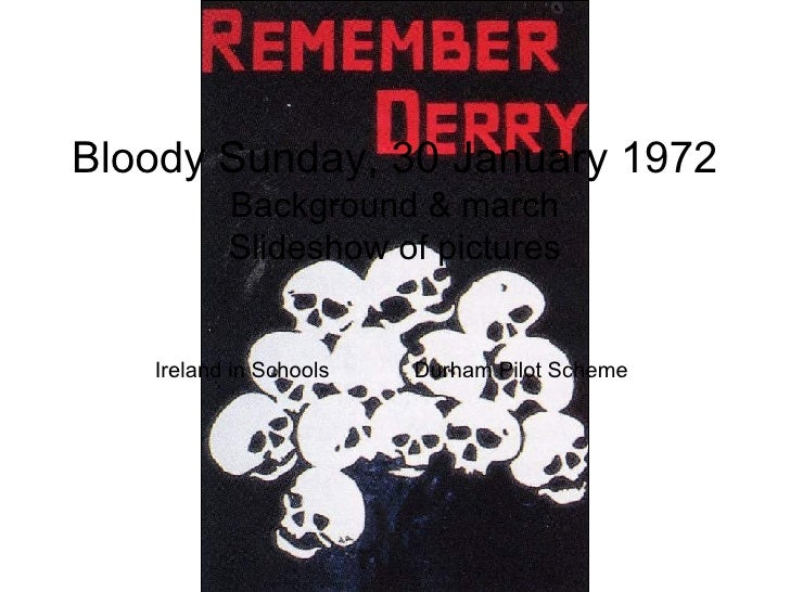 Bloody Sunday, 30 January 1972 Background & march Slideshow of pictures Ireland in Schools  Durham Pilot Scheme