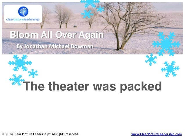 Bloom All Over Again By Jonathan Michael Bowman  The theater was packed  © 2014 Clear Picture Leadership® All rights reser...