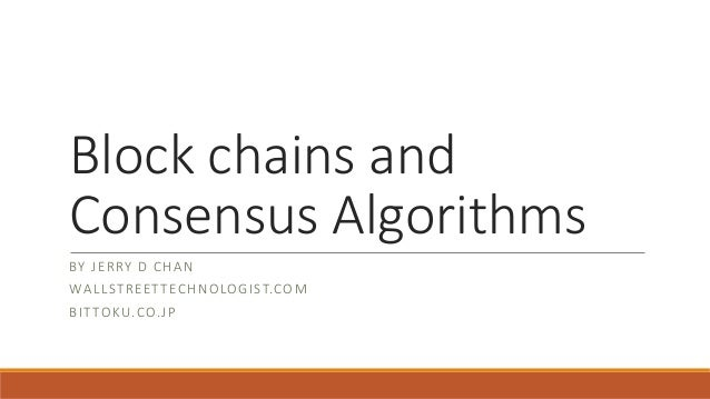 Block chains and Consensus Algorithms BY JERRY D CHAN WALLSTREETTECHNOLOGIST.COM BITTOKU.CO.JP