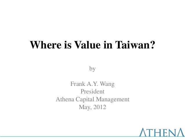 Where is Value in Taiwan?                by          Frank A.Y. Wang             President     Athena Capital Management  ...