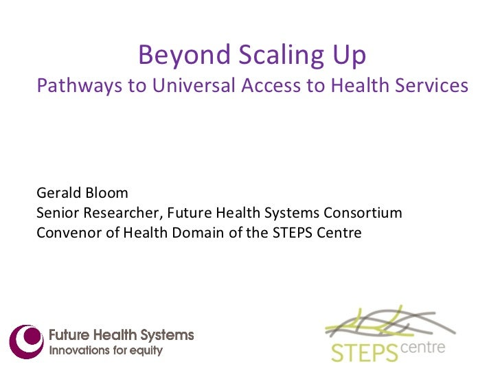 Beyond Scaling Up Pathways to Universal Access to Health Services <ul><li>Gerald Bloom  </li></ul><ul><li>Senior Researche...