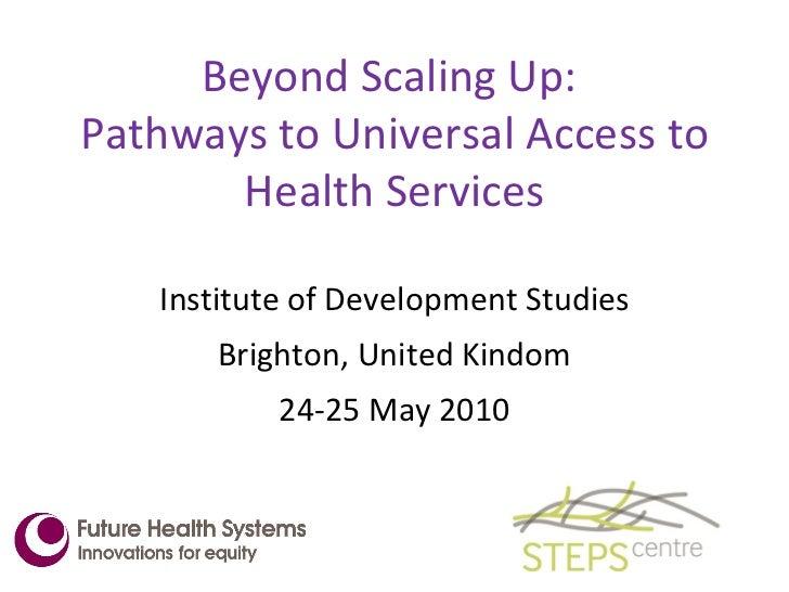 Beyond Scaling Up:  Pathways to Universal Access to Health Services <ul><li>Institute of Development Studies </li></ul><ul...