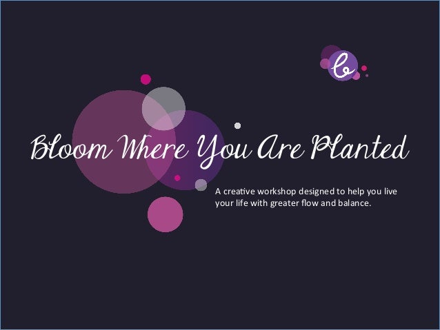 Title pageBloom Where You Are Planted        Sub Heading goes here…	                   A	  creave	  workshop	  designed	  ...