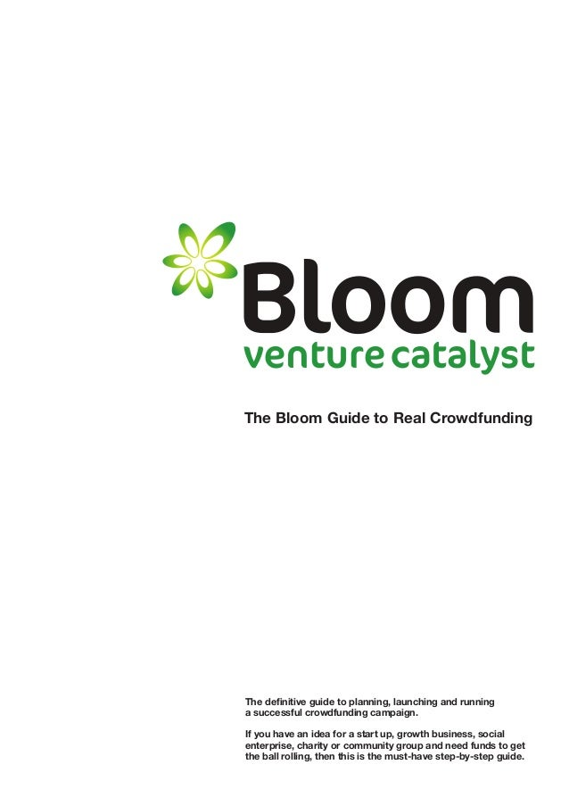 The Bloom Guide to Real Crowdfunding The definitive guide to planning, launching and running a successful crowdfunding cam...