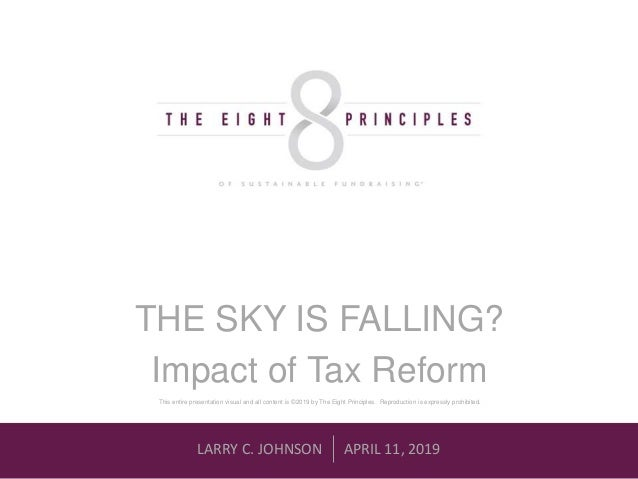 LARRY C. JOHNSON APRIL 11, 2019 THE SKY IS FALLING? Impact of Tax Reform This entire presentation visual and all content i...