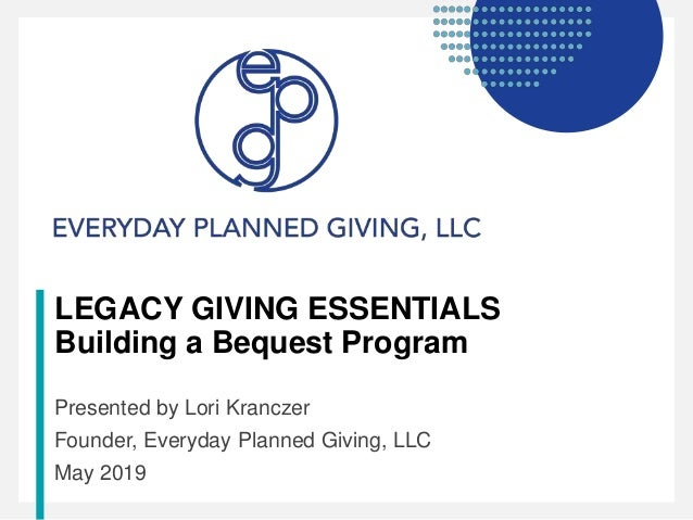 LEGACY GIVING ESSENTIALS Building a Bequest Program Presented by Lori Kranczer Founder, Everyday Planned Giving, LLC May 2...