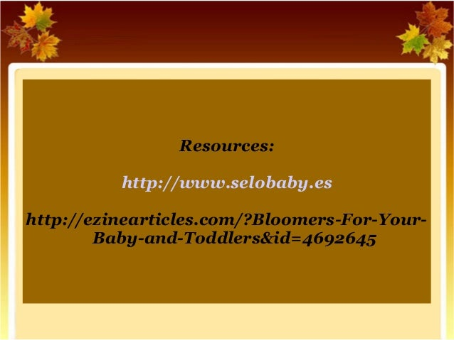 Resources:  http://www.selobaby.es  http://ezinearticles.com/?Bloomers-For-Your-  Baby-and-Toddlers&id=4692645