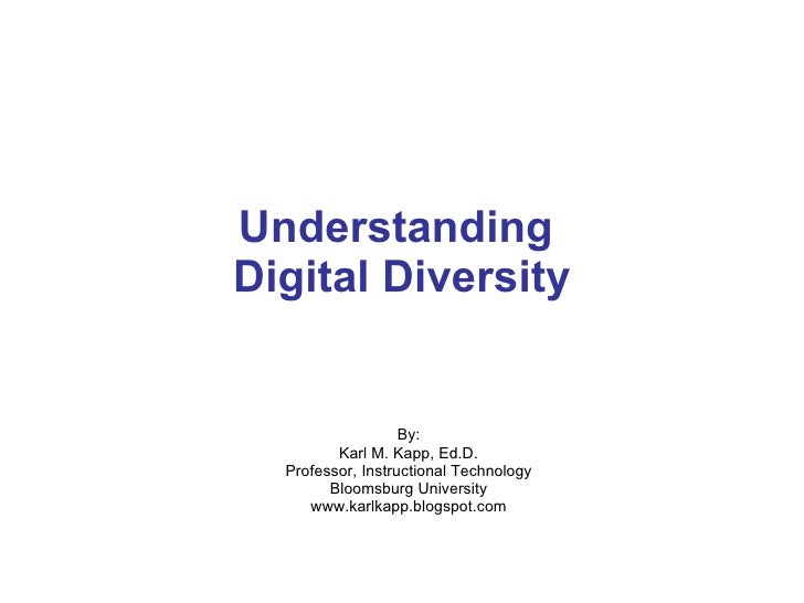 Understanding  Digital Diversity By: Karl M. Kapp, Ed.D. Professor, Instructional Technology Bloomsburg University www.kar...