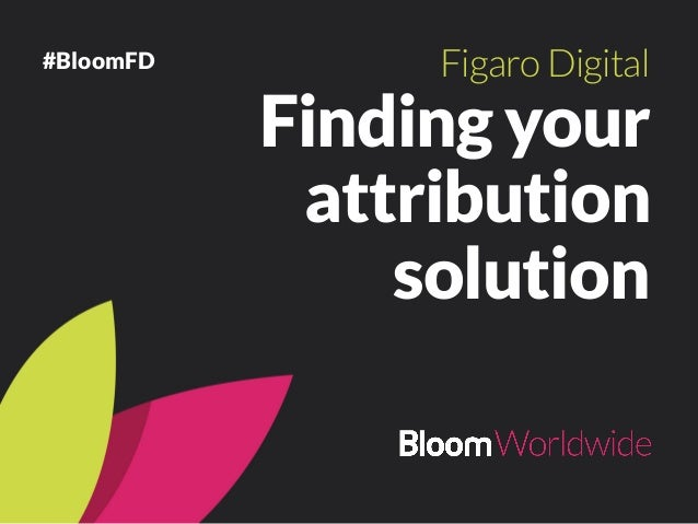 Finding your attribution solution FigaroDigital #BloomFD