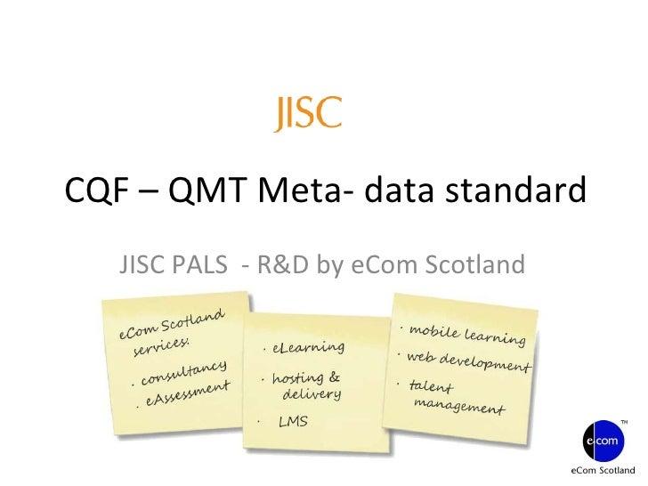 CQF – QMT Meta- data standard JISC PALS  - R&D by eCom Scotland Project: Blooming CQF