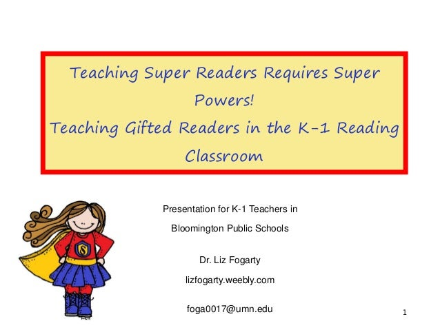 Teaching Super Readers Requires Super Powers! Teaching Gifted Readers in the K-1 Reading Classroom Presentation for K-1 Te...
