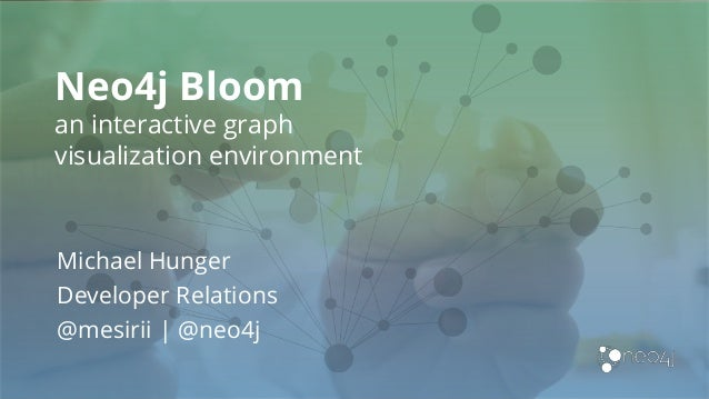 Neo4j Bloom an interactive graph visualization environment Michael Hunger Developer Relations @mesirii | @neo4j