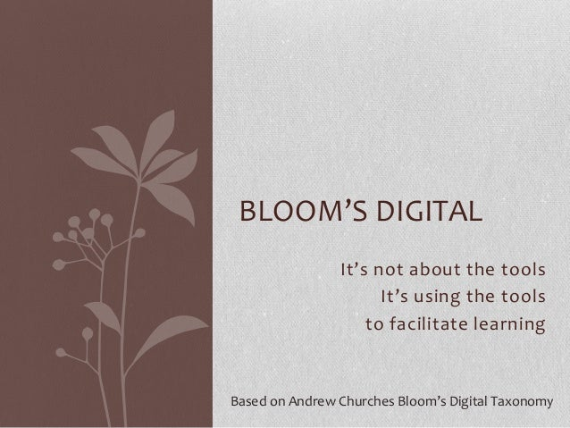 It's not about the toolsIt's using the toolsto facilitate learningBLOOM'S DIGITALBased on Andrew Churches Bloom's Digital ...