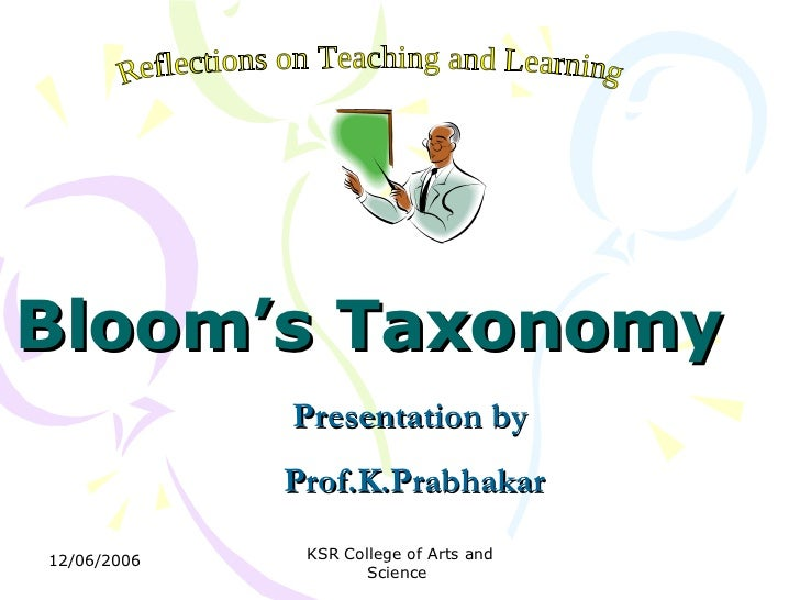 Bloom's Taxonomy   Presentation by  Prof.K.Prabhakar Reflections on Teaching and Learning