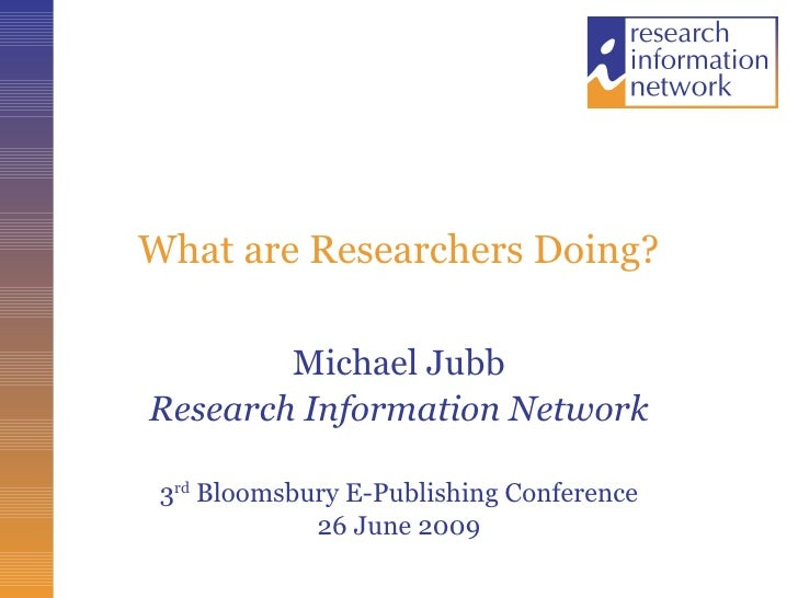 What are Researchers Doing? Michael Jubb Research Information Network 3 rd  Bloomsbury E-Publishing Conference 26 June 2009