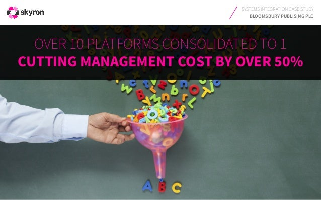 SYSTEMS INTEGRATION CASE STUDY BLOOMSBURY PUBLISING PLC OVER 10 PLATFORMS CONSOLIDATED TO 1 CUTTING MANAGEMENT COST BY OVE...