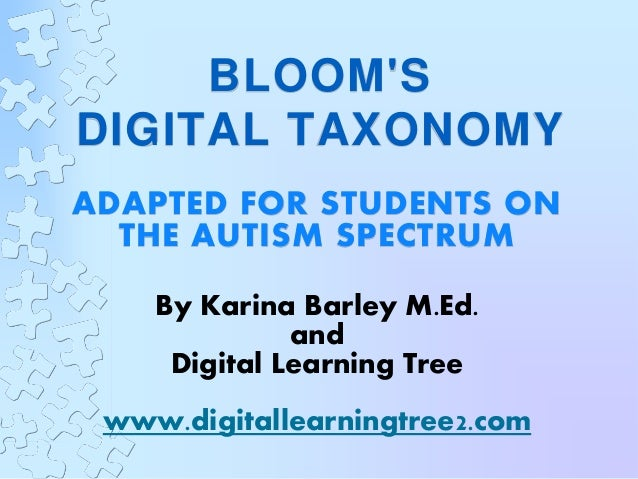 BLOOM'S DIGITAL TAXONOMY ADAPTED FOR STUDENTS ON THE AUTISM SPECTRUM By Karina Barley M.Ed. and Digital Learning Tree www....