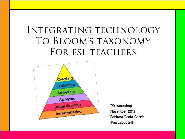 Integrating technology  To Bloom's taxonomy    For esl teachers             PD workshop             November 2012         ...