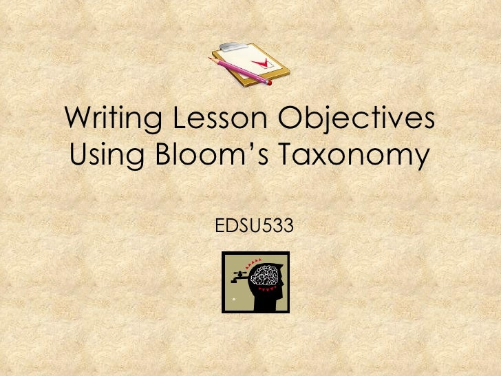 Writing Lesson Objectives Using Bloom's Taxonomy EDSU533