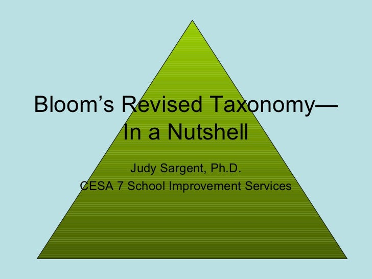 Bloom's Revised Taxonomy—        In a Nutshell          Judy Sargent, Ph.D.   CESA 7 School Improvement Services