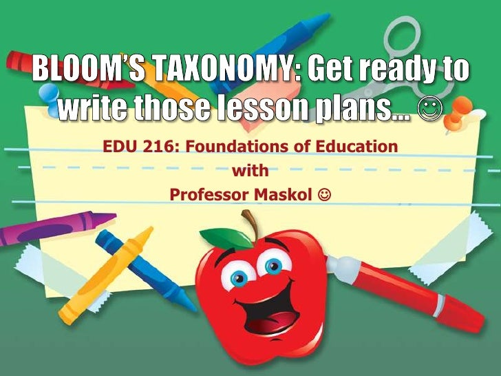 BLOOM'S TAXONOMY: Get ready to write those lesson plans… <br />EDU 216: Foundations of Education <br />with<br />Professo...