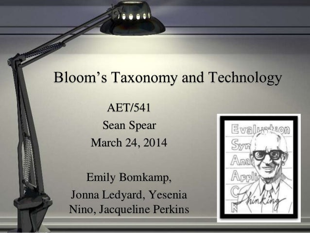Bloom's Taxonomy and Technology AET/541 Sean Spear March 24, 2014 Emily Bomkamp, Jonna Ledyard, Yesenia Nino, Jacqueline P...