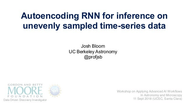 Josh Bloom UC Berkeley Astronomy @profjsb Autoencoding RNN for inference on unevenly sampled time-series data Data Driven ...