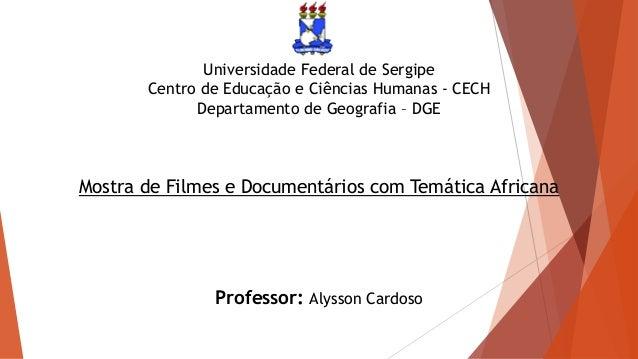 Universidade Federal de Sergipe Centro de Educação e Ciências Humanas - CECH Departamento de Geografia – DGE Mostra de Fil...