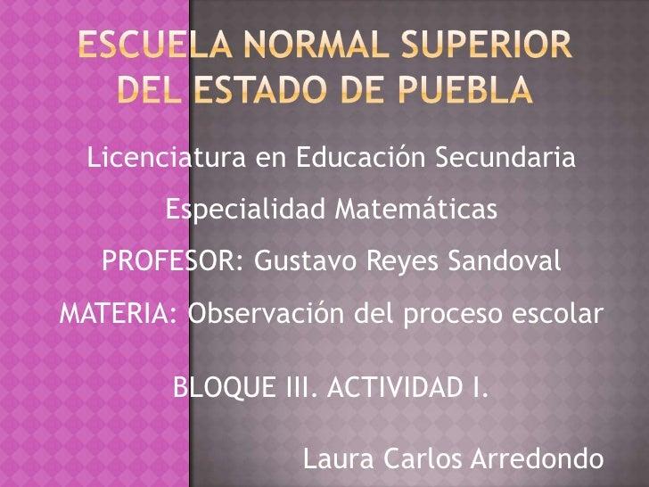 Licenciatura en Educación Secundaria        Especialidad Matemáticas    PROFESOR: Gustavo Reyes Sandoval MATERIA: Observac...