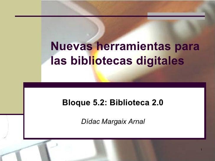 Nuevas herramientas para las bibliotecas digitales Bloque 5.2: Biblioteca 2.0 Dídac Margaix Arnal