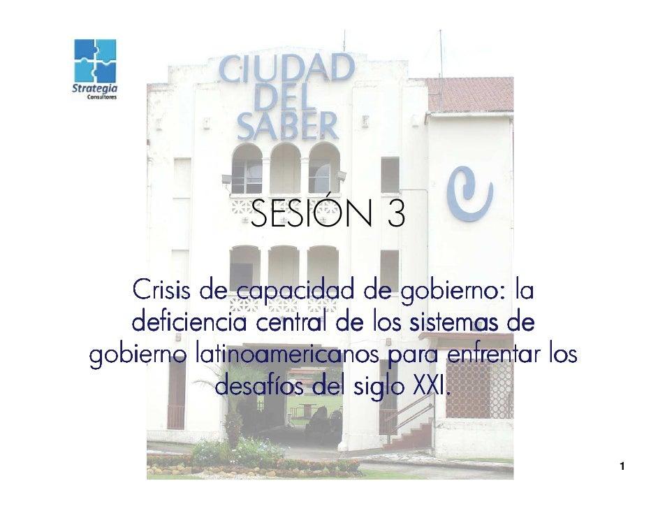 SESIÓN 3    Crisis de capacidad de gobierno: la    deficiencia central de los sistemas de gobierno latinoamericanos para e...
